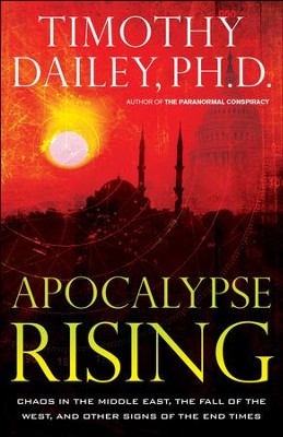 Apocalypse Rising: Chaos in the Middle East, the Fall of the West, and Other Signs of the End Times - eBook  -     By: Timothy Dailey Ph.D.
