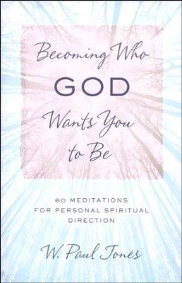 Becoming Who God Wants You to Be: 60 Meditations for Personal Spiritual Direction  -     By: W. Paul Jones