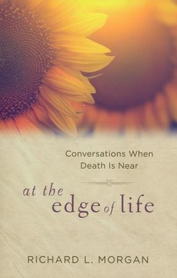 At the Edge of Life: Conversations When Death is Near  -     By: Richard L. Morgan