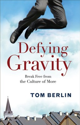 Defying Gravity: Break Free from the Culture of More  -     By: Tom Berlin