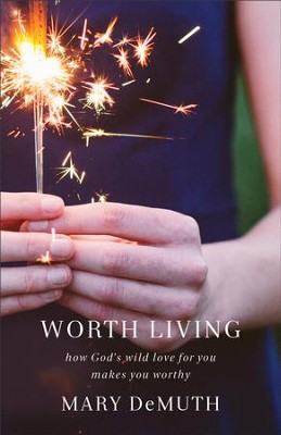 Worth Living: How God's Wild Love for You Changes Everything - eBook  -     By: Mary DeMuth
