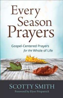 Every Season Prayers: Gospel-Centered Prayers for the Whole of Life - eBook  -     By: Scotty Smith