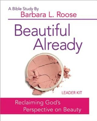 Beautiful Already: Reclaiming God's Perspective on Beauty - Women's Bible Study Leader Kit  -     By: Barbara L. Roose
