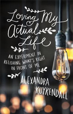 Loving My Actual Life: An Experiment in Relishing What's Right in Front of Me - eBook  -     By: Alexandra Kuykendall