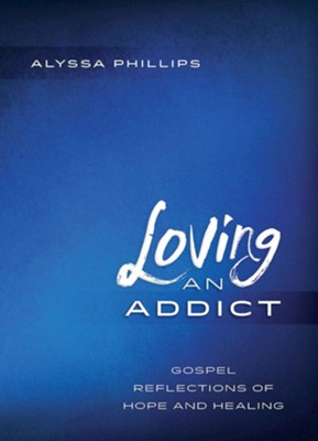 Loving an Addict: Gospel Reflections of Hope and Healing  -     By: Alyssa Phillips