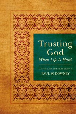 Trusting God When Life Is Hard: A Fresh Look at the Life of Jacob - eBook  -     By: Paul Downey