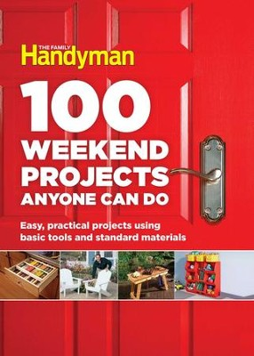 100 Weekend Projects Anyone Can Do: Easy, practical projects using basic tools and standard materials - eBook  -     By: Editors at The Family Handyman