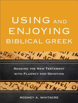 Using and Enjoying Biblical Greek: Reading the New Testament with Fluency and Devotion - eBook  -     By: Rodney A. Whitacre