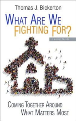 What Are We Fighting For?: Coming Together Around What Matters Most - Leader Guide  -     By: Thomas J. Bickerton