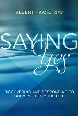 Saying Yes: Discovering and Responding to God's Will in Your Life - eBook  -     By: Albert Haase OFM