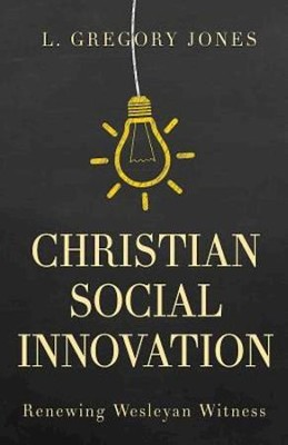 Christian Social Innovation: Renewing Wesleyan Witness - eBook  -     By: L. Gregory Jones