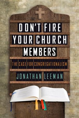 Don't Fire Your Church Members: The Case for Congregationalism - eBook  -     By: Jonathan Leeman