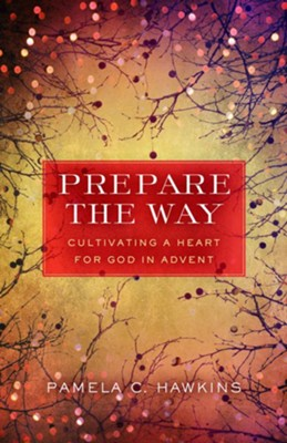 Prepare the Way: Cultivating a Heart for God in Advent  -     Edited By: Rita Collett
