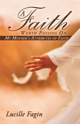 A Faith Worth Passing On: My Mother's Attributes of Faith - eBook  -     By: Lucille Fagin