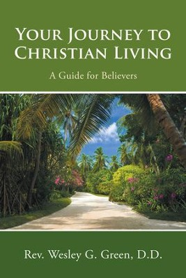 Your Journey to Christian Living: A Guide for Believers - eBook  -     By: Rev. Wesley G. Green D.D.