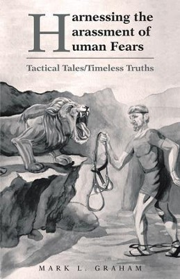 Harnessing the Harassment of Human Fears: Tactical Tales/Timeless Truths - eBook  -     By: Mark L. Graham