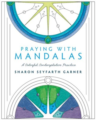 Praying with Mandalas: A Colorful, Contemplative Practice  -     By: Sharon Garner