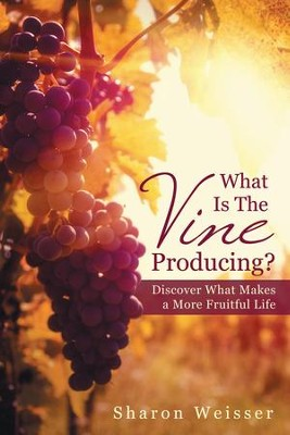 What Is The Vine Producing?: Discover What Makes a More Fruitful Life - eBook  -     By: Sharon Weisser
