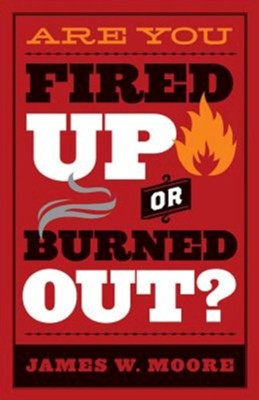 Are You Fired Up or Burned Out?  -     By: James W. Moore