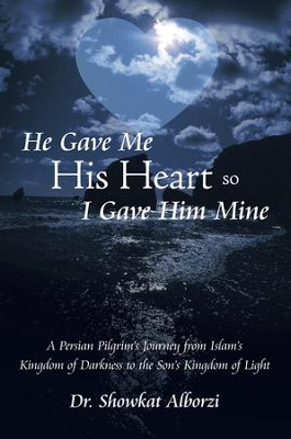 He Gave Me His Heart, So I Gave Him Mine: A Persian Pilgrim's Journey from Islam's Kingdom of Darkness to the Son's Kingdom of Light - eBook  -     By: Dr. Showkat Alborzi