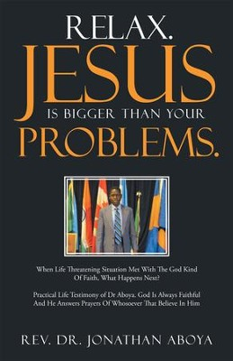 Relax. Jesus Is Bigger Than Your Problems.: When Life Threatening Situation Met With The God Kind Of Faith, What Happens Next? - eBook  -     By: Rev. Dr. Jonathan Aboya