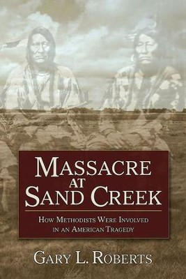 Massacre at Sand Creek: How Methodists Were Involved in an American Tragedy - eBook  -     By: Gary L. Roberts