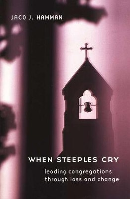When Steeples Cry: Leading Congregations through Loss and Change  -     By: Jaco J. Hamman