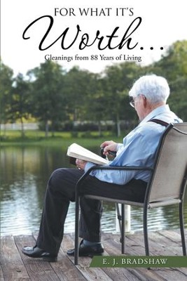 For What It's Worth...: Gleanings From 88 Years of Living - eBook  -     By: E.J. Bradshaw