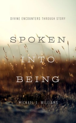 Spoken into Being: Divine Encounters through Story  -     By: Michael E. Williams Sr.