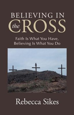 Believing in the Cross: Faith Is What You Have, Believing Is What You Do - eBook  -     By: Rebecca Sikes