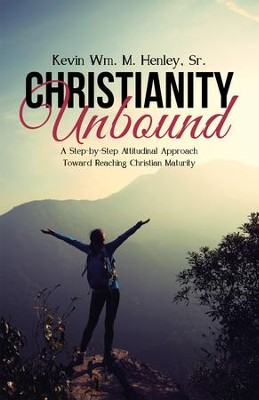 Christianity Unbound: A Step-by-Step Attitudinal Approach Toward Reaching Christian Maturity - eBook  -     By: Kevin Wm.M. Henley Sr.