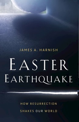 Easter Earthquake: How Resurrection Shakes Our World  -     By: James A. Harnish
