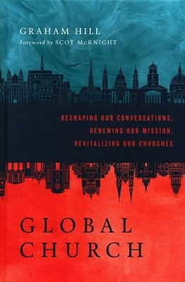 GlobalChurch: Reshaping Our Conversations, Renewing Our Mission, Revitalizing Our Churches - eBook  -     By: Graham Hill, Scot McKnight