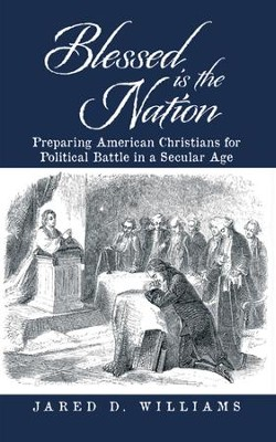 Blessed is the Nation: Preparing American Christians for Political Battle in a Secular Age - eBook  -     By: Jared D. Williams