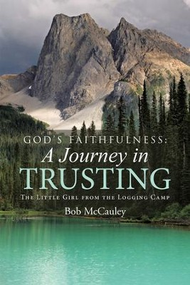 God's Faithfulness: A Journey in Trusting: The Little Girl from the Logging Camp - eBook  -     By: Bob McCauley