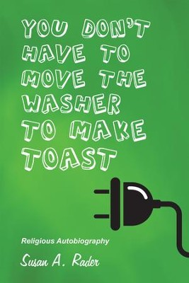YOU DON'T HAVE TO MOVE THE WASHER TO MAKE TOAST: Religious Autobiography - eBook  -     By: Susan A. Rader