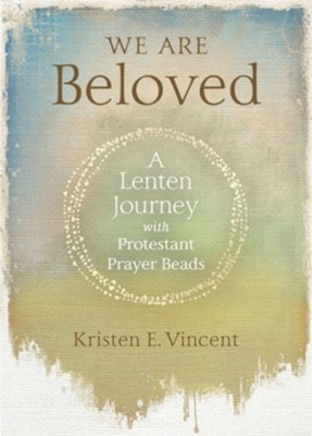 We Are Beloved: A Lenten Journey with Protestant Prayer Beads  -     By: Kristen E. Vincent