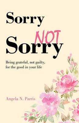 Sorry Not Sorry: Being grateful, not guilty, for the good in your life - eBook  -     By: Angela N. Parris