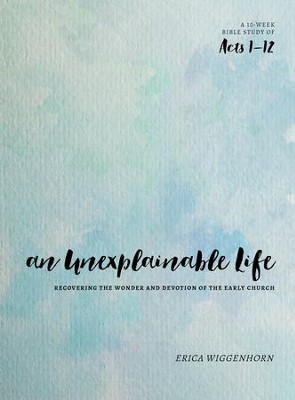 An Unexplainable Life: Recovering the Wonder and Devotion of the Early Church (Acts 1-12) - eBook  -     By: Erica Wiggenhorn