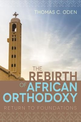 The Rebirth of African Orthodoxy: Return to Foundations  -     By: Thomas C. Oden
