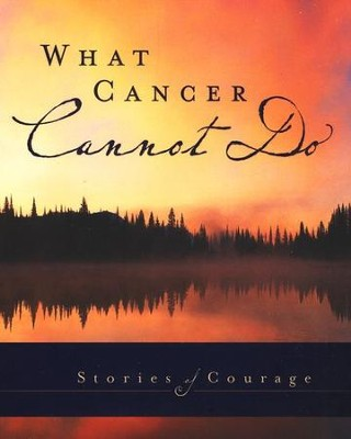 What Cancer Cannot Do: Stories of Courage  -