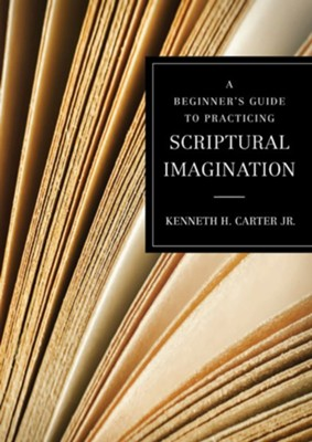 A Beginner's Guide to Practicing Scriptural Imagination  -     By: Kenneth H. Carter