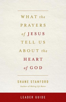 What the Prayers of Jesus Tell Us About the Heart of God - Leader's Guide  -     By: Shane Stanford