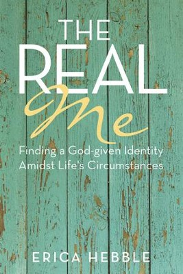 The Real Me: Finding a God-given Identity Amidst Life's Circumstances - eBook  -     By: Erica Hebble