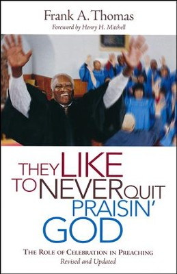 They Like to Never Quit Praisin' God: The Role of Celebration in Preaching  -     By: Frank A. Thomas
