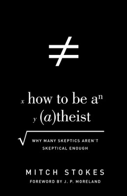 How to Be an Atheist (Foreword by J. P. Moreland): Why Many Skeptics Aren't Skeptical Enough - eBook  -     By: Mitch Stokes