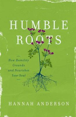 Humble Roots: How Humility Grounds and Nourishes Your Soul - eBook  -     By: Hannah Anderson