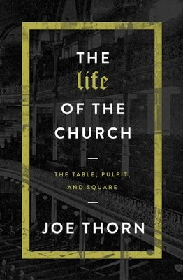 The Life of the Church: The Table, Pulpit, and Square - eBook  -     By: Joe Thorn