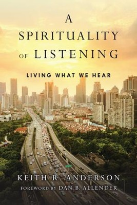 A Spirituality of Listening: Living What We Hear - eBook  -     By: Keith R. Anderson, Dan B. Allender