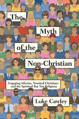 The Myth of the Non-Christian: Engaging Atheists, Nominal Christians and the Spiritual But Not Religious - eBook  -     By: Luke Cawley